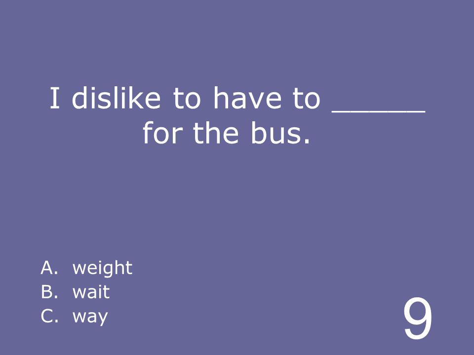 9 I dislike to have to _____ for the bus. A.weight B.wait C.way