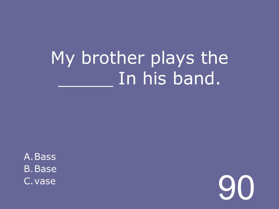 90 My brother plays the _____ In his band. A.Bass B.Base C.vase