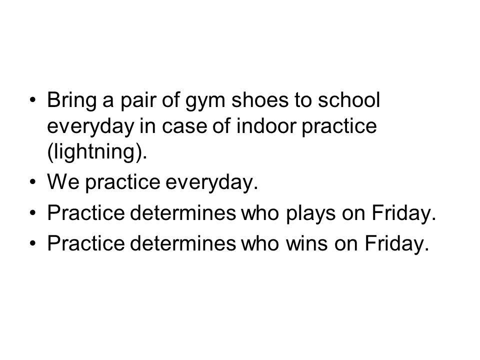 Bring a pair of gym shoes to school everyday in case of indoor practice (lightning).