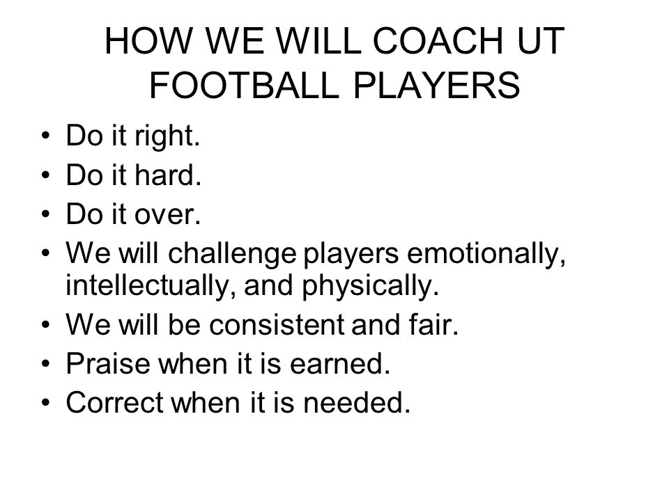 HOW WE WILL COACH UT FOOTBALL PLAYERS Do it right.