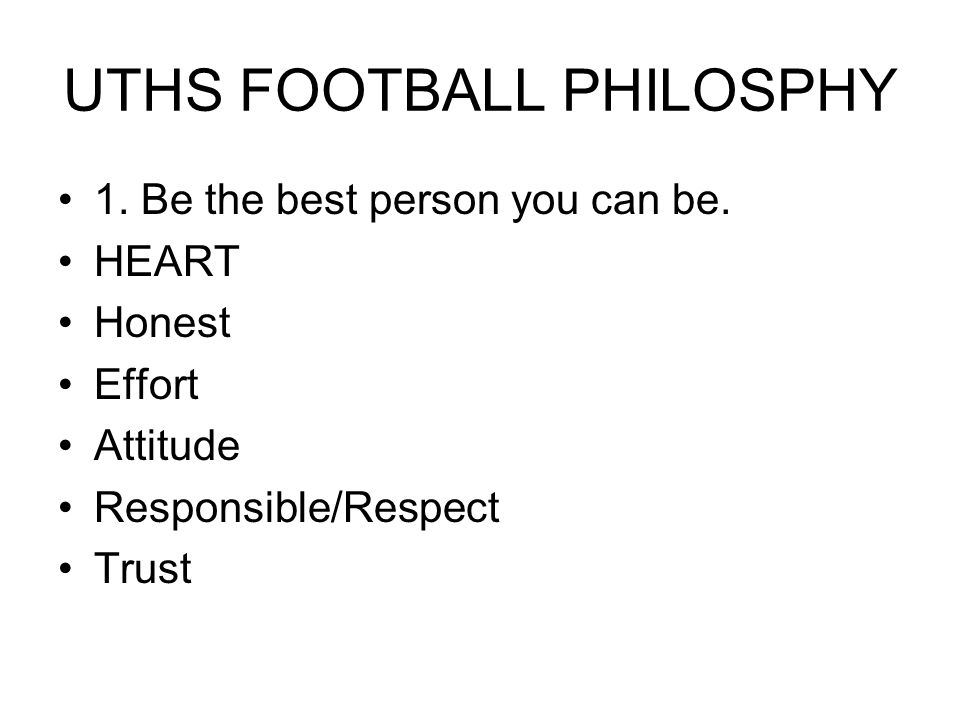UTHS FOOTBALL PHILOSPHY 1. Be the best person you can be.