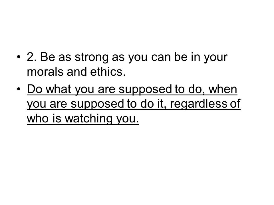 2. Be as strong as you can be in your morals and ethics.