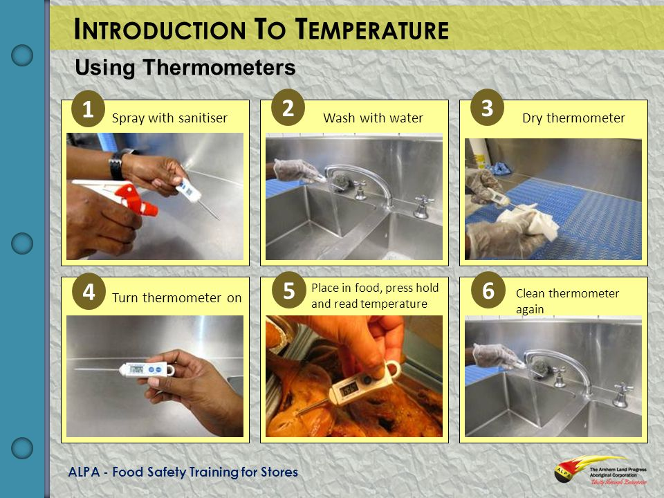 ALPA - Food Safety Training for Stores Clean thermometer again Place in food, press hold and read temperature Turn thermometer on Dry thermometerWash with waterSpray with sanitiser I NTRODUCTION T O T EMPERATURE Using Thermometers 1 23 4 56