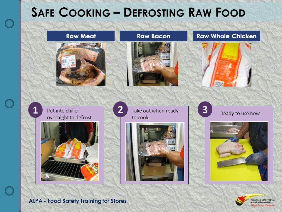 ALPA - Food Safety Training for Stores Ready to use now Take out when ready to cook Put into chiller overnight to defrost 1 23 S AFE C OOKING – D EFROSTING R AW F OOD Raw MeatRaw BaconRaw Whole Chicken