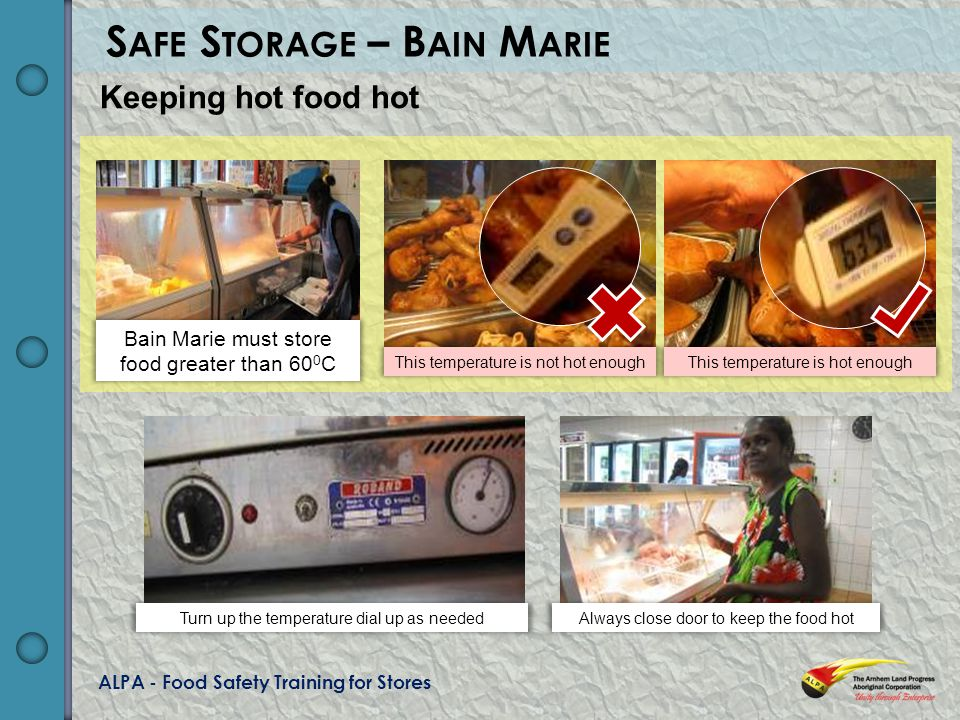 ALPA - Food Safety Training for Stores S AFE S TORAGE – B AIN M ARIE Keeping hot food hot Bain Marie must store food greater than 60 0 C This temperature is not hot enoughThis temperature is hot enough Turn up the temperature dial up as neededAlways close door to keep the food hot
