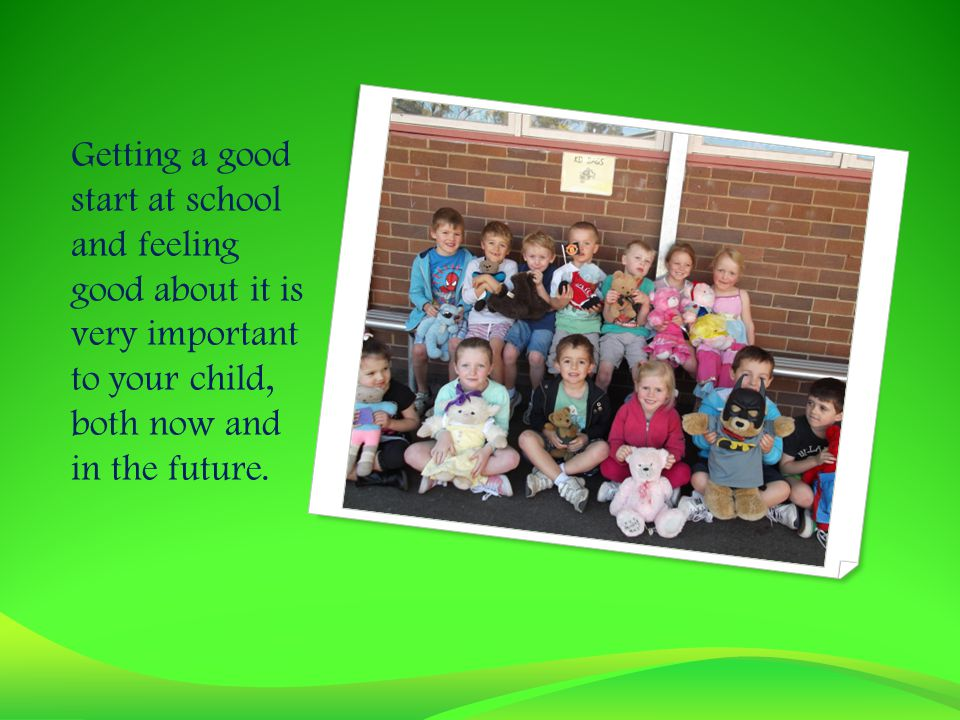 Getting a good start at school and feeling good about it is very important to your child, both now and in the future.