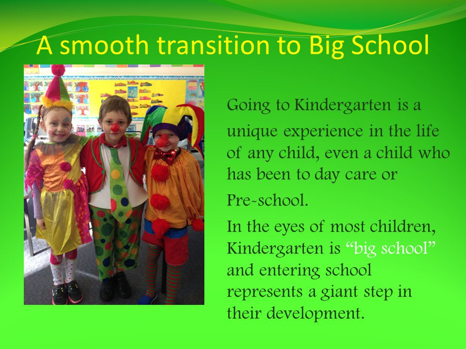 A smooth transition to Big School Going to Kindergarten is a unique experience in the life of any child, even a child who has been to day care or Pre-school.
