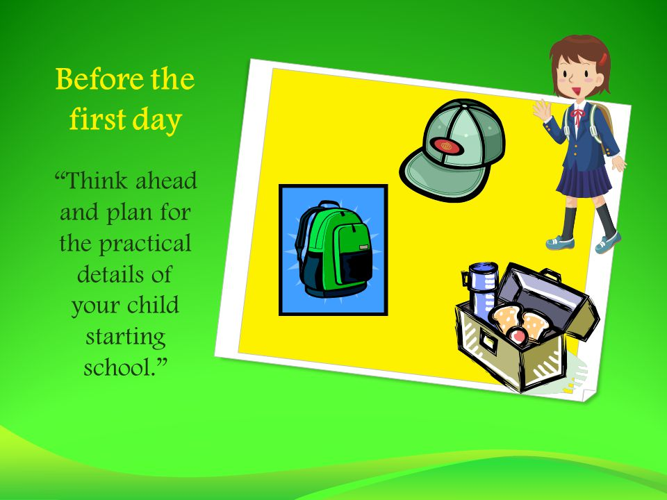 Before the first day Think ahead and plan for the practical details of your child starting school.