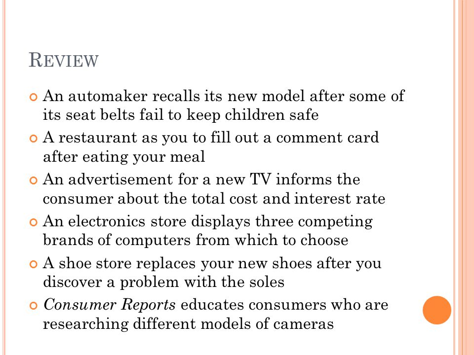 R EVIEW An automaker recalls its new model after some of its seat belts fail to keep children safe A restaurant as you to fill out a comment card after eating your meal An advertisement for a new TV informs the consumer about the total cost and interest rate An electronics store displays three competing brands of computers from which to choose A shoe store replaces your new shoes after you discover a problem with the soles Consumer Reports educates consumers who are researching different models of cameras