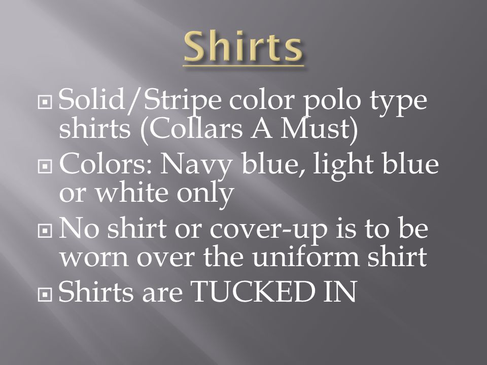 Solid/Stripe color polo type shirts (Collars A Must) Colors: Navy blue, light blue or white only No shirt or cover-up is to be worn over the uniform shirt Shirts are TUCKED IN