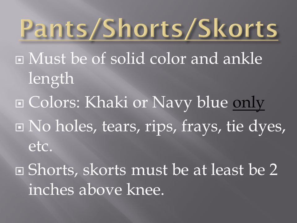 Must be of solid color and ankle length Colors: Khaki or Navy blue only No holes, tears, rips, frays, tie dyes, etc.