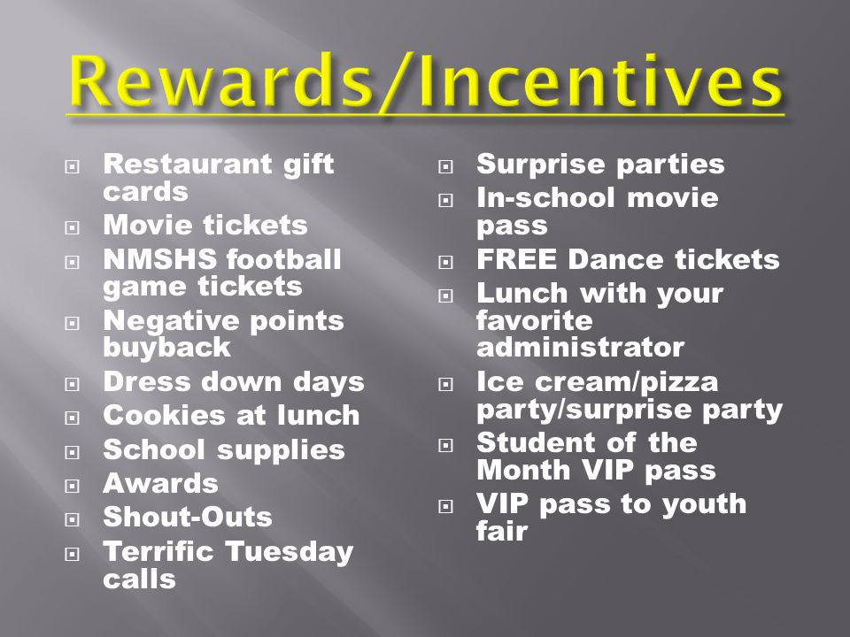 Restaurant gift cards Movie tickets NMSHS football game tickets Negative points buyback Dress down days Cookies at lunch School supplies Awards Shout-Outs Terrific Tuesday calls Surprise parties In-school movie pass FREE Dance tickets Lunch with your favorite administrator Ice cream/pizza party/surprise party Student of the Month VIP pass VIP pass to youth fair