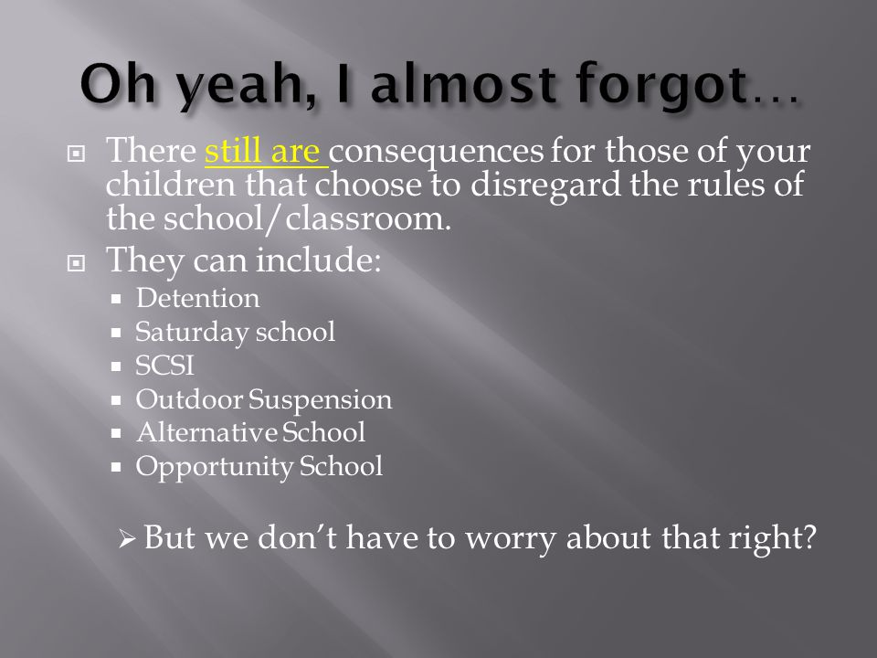 There still are consequences for those of your children that choose to disregard the rules of the school/classroom.
