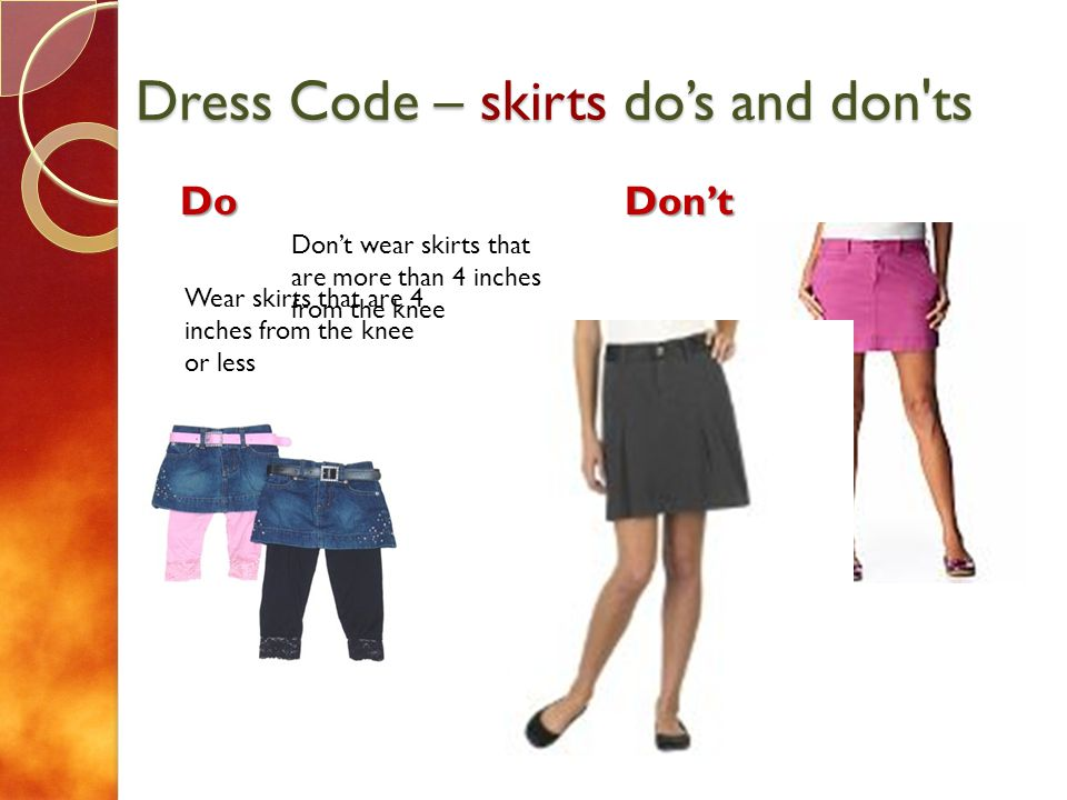 Dress Code – skirts dos and don ts DoDont Wear skirts that are 4 inches from the knee or less Dont wear skirts that are more than 4 inches from the knee Dont wear leggings or jeans under a skirt that is more than four inches from the knee (Leggings dont count as pants)