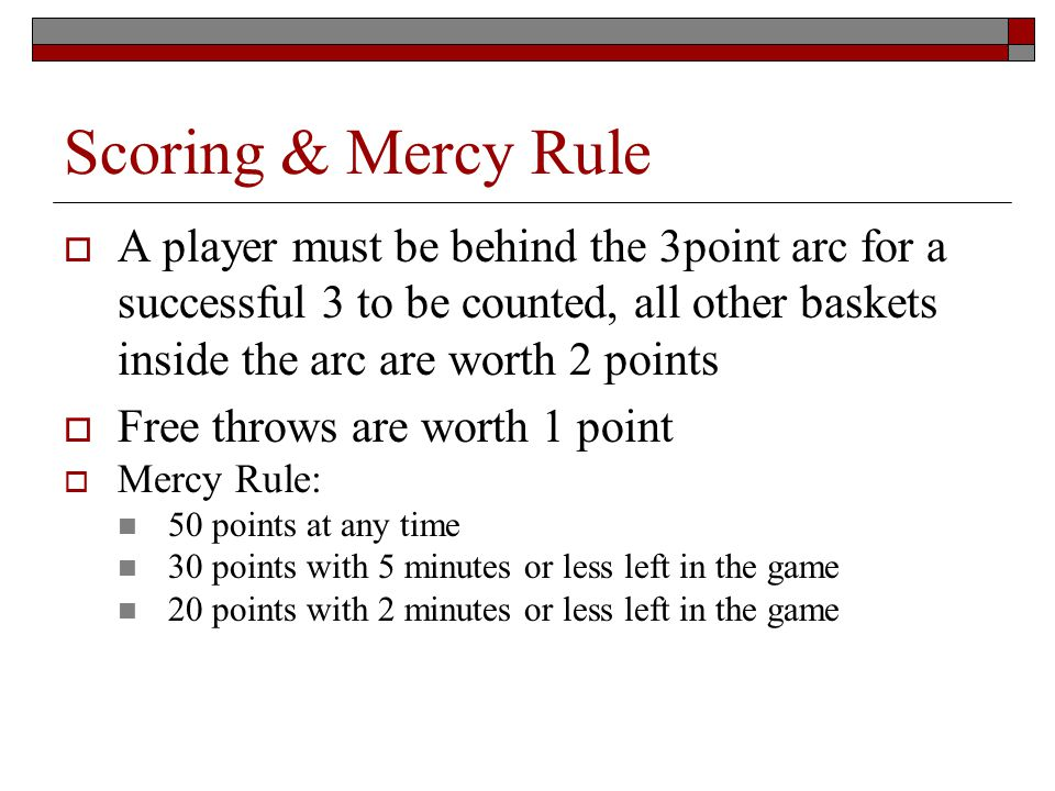 Scoring & Mercy Rule A player must be behind the 3point arc for a successful 3 to be counted, all other baskets inside the arc are worth 2 points Free throws are worth 1 point Mercy Rule: 50 points at any time 30 points with 5 minutes or less left in the game 20 points with 2 minutes or less left in the game