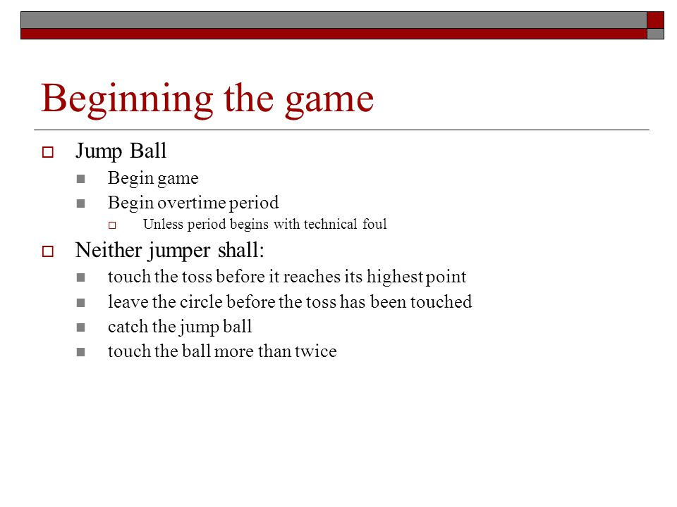 Beginning the game Jump Ball Begin game Begin overtime period Unless period begins with technical foul Neither jumper shall: touch the toss before it reaches its highest point leave the circle before the toss has been touched catch the jump ball touch the ball more than twice