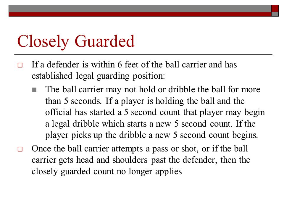 Closely Guarded If a defender is within 6 feet of the ball carrier and has established legal guarding position: The ball carrier may not hold or dribble the ball for more than 5 seconds.