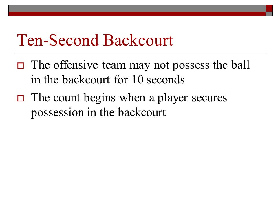 Ten-Second Backcourt The offensive team may not possess the ball in the backcourt for 10 seconds The count begins when a player secures possession in the backcourt