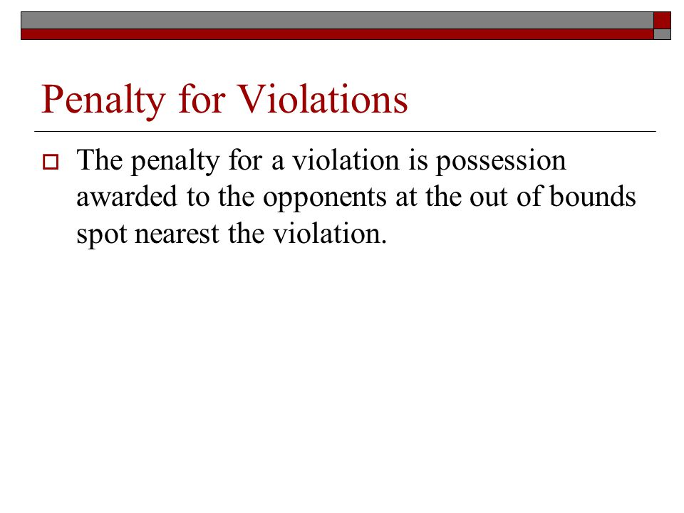 Penalty for Violations The penalty for a violation is possession awarded to the opponents at the out of bounds spot nearest the violation.