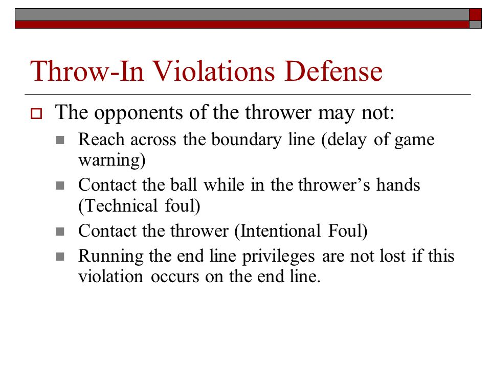 Throw-In Violations Defense The opponents of the thrower may not: Reach across the boundary line (delay of game warning) Contact the ball while in the throwers hands (Technical foul) Contact the thrower (Intentional Foul) Running the end line privileges are not lost if this violation occurs on the end line.