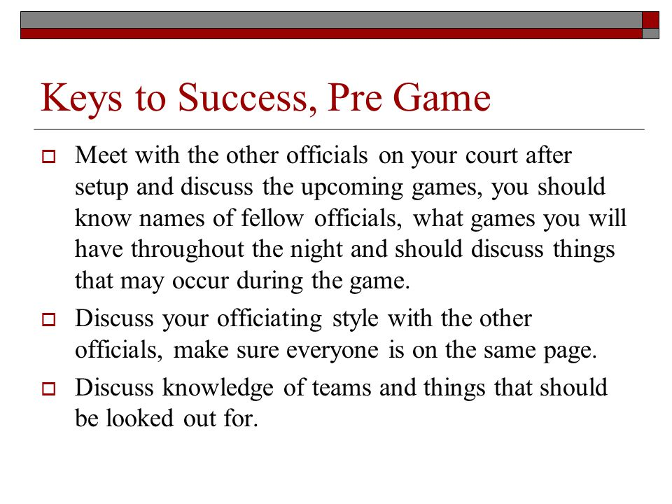 Keys to Success, Pre Game Meet with the other officials on your court after setup and discuss the upcoming games, you should know names of fellow officials, what games you will have throughout the night and should discuss things that may occur during the game.