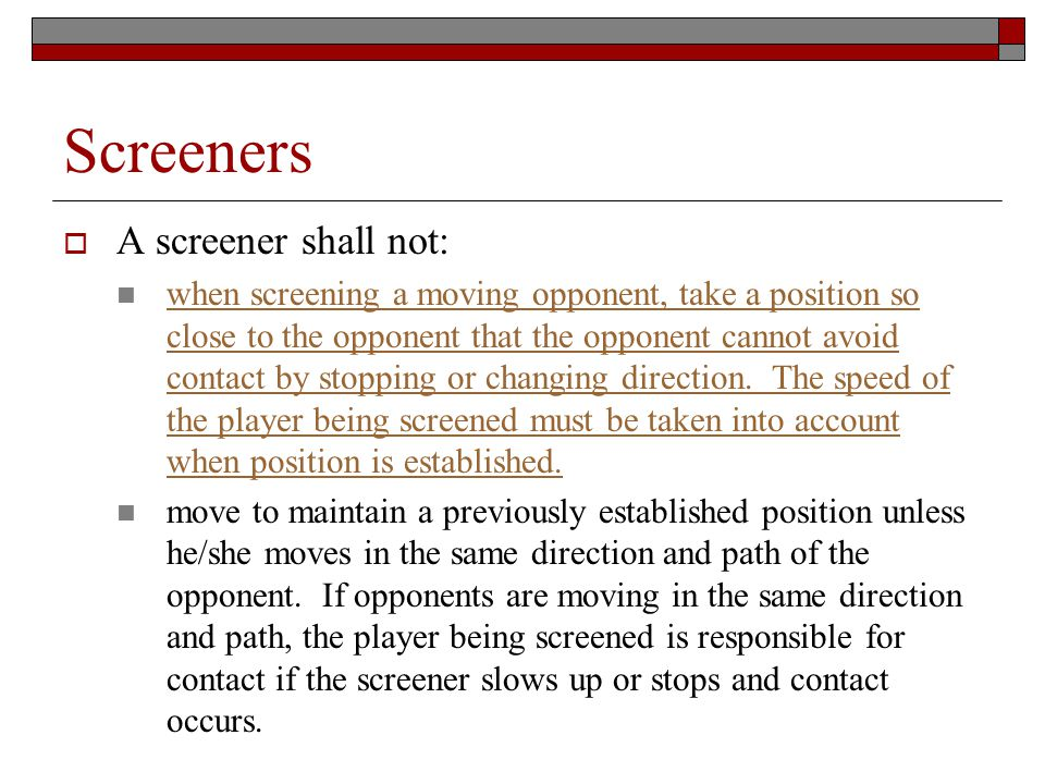 Screeners A screener shall not: when screening a moving opponent, take a position so close to the opponent that the opponent cannot avoid contact by stopping or changing direction.
