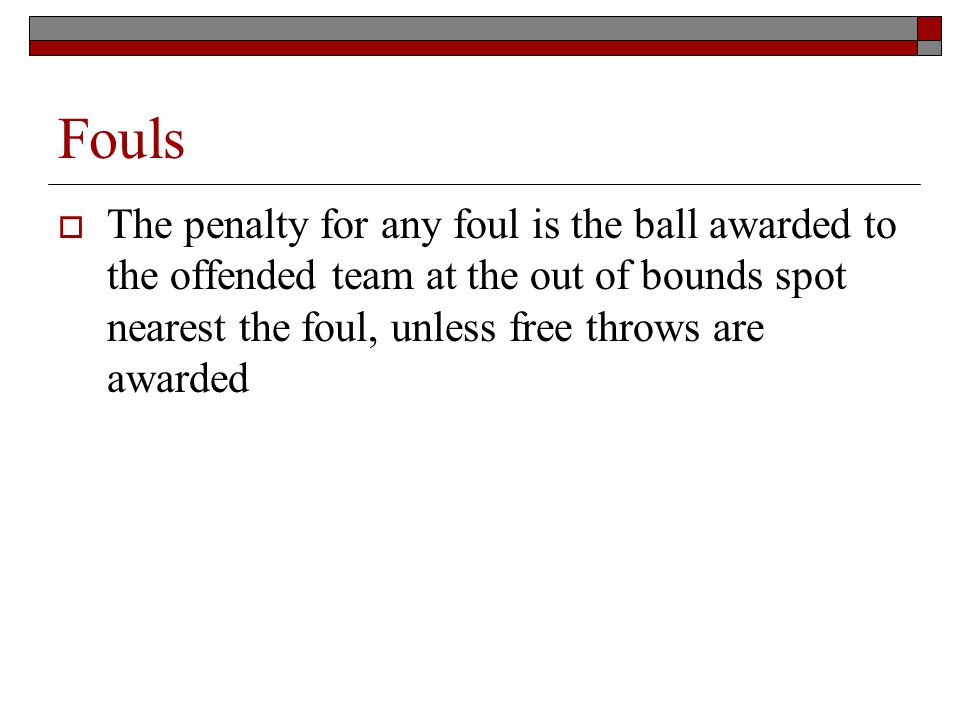 Fouls The penalty for any foul is the ball awarded to the offended team at the out of bounds spot nearest the foul, unless free throws are awarded