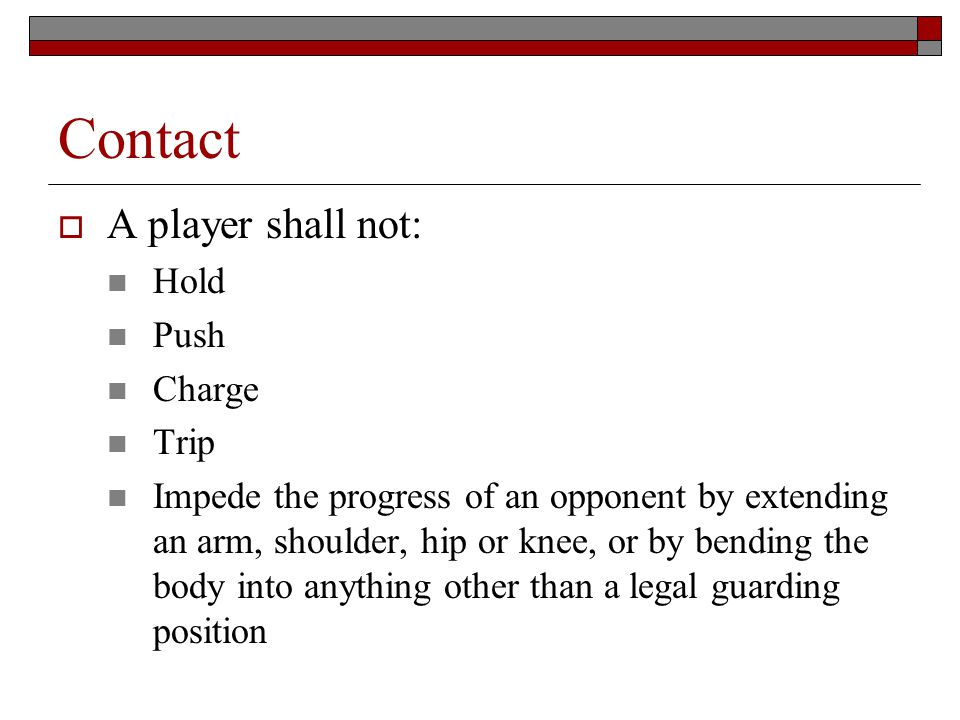Contact A player shall not: Hold Push Charge Trip Impede the progress of an opponent by extending an arm, shoulder, hip or knee, or by bending the body into anything other than a legal guarding position