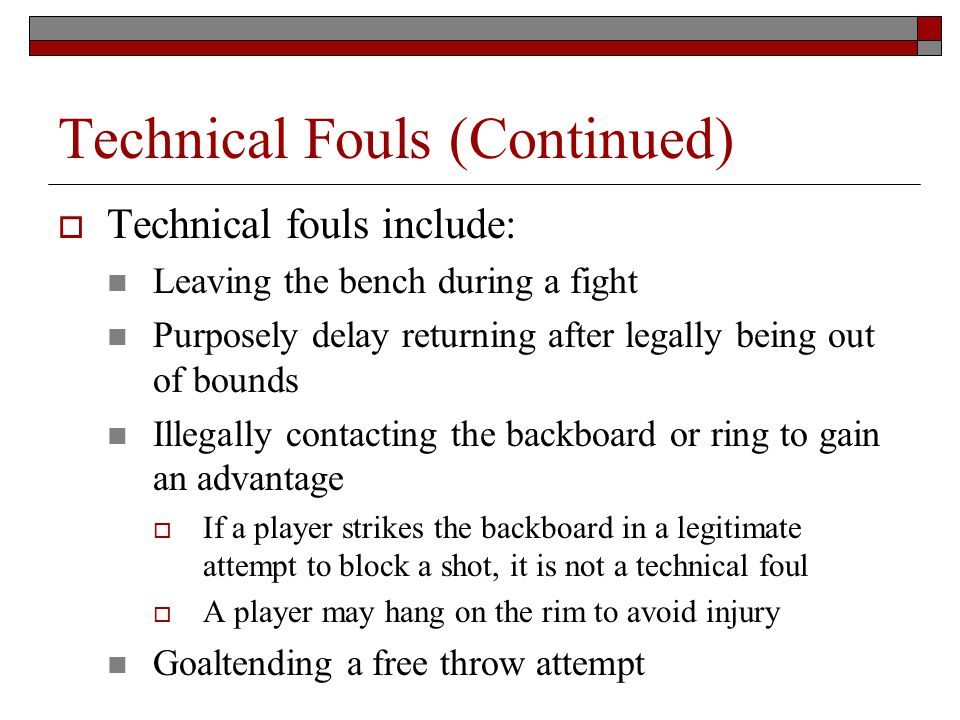 Technical Fouls (Continued) Technical fouls include: Leaving the bench during a fight Purposely delay returning after legally being out of bounds Illegally contacting the backboard or ring to gain an advantage If a player strikes the backboard in a legitimate attempt to block a shot, it is not a technical foul A player may hang on the rim to avoid injury Goaltending a free throw attempt