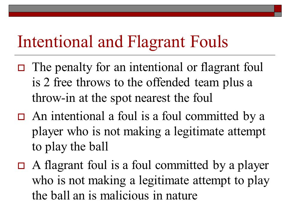 Intentional and Flagrant Fouls The penalty for an intentional or flagrant foul is 2 free throws to the offended team plus a throw-in at the spot nearest the foul An intentional a foul is a foul committed by a player who is not making a legitimate attempt to play the ball A flagrant foul is a foul committed by a player who is not making a legitimate attempt to play the ball an is malicious in nature
