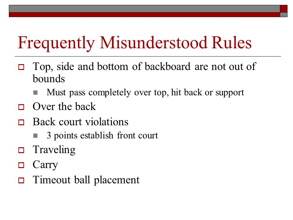 Frequently Misunderstood Rules Top, side and bottom of backboard are not out of bounds Must pass completely over top, hit back or support Over the back Back court violations 3 points establish front court Traveling Carry Timeout ball placement