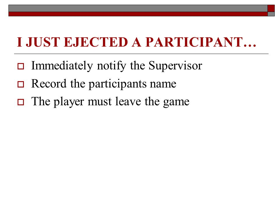 I JUST EJECTED A PARTICIPANT… Immediately notify the Supervisor Record the participants name The player must leave the game