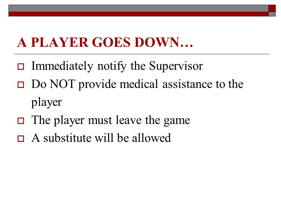 A PLAYER GOES DOWN… Immediately notify the Supervisor Do NOT provide medical assistance to the player The player must leave the game A substitute will be allowed
