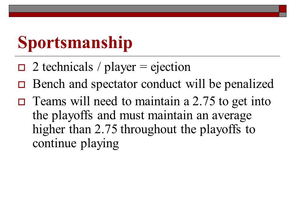 Sportsmanship 2 technicals / player = ejection Bench and spectator conduct will be penalized Teams will need to maintain a 2.75 to get into the playoffs and must maintain an average higher than 2.75 throughout the playoffs to continue playing