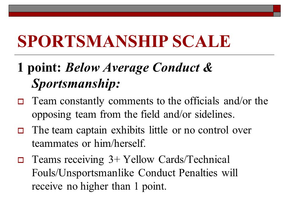 SPORTSMANSHIP SCALE 1 point: Below Average Conduct & Sportsmanship: Team constantly comments to the officials and/or the opposing team from the field and/or sidelines.
