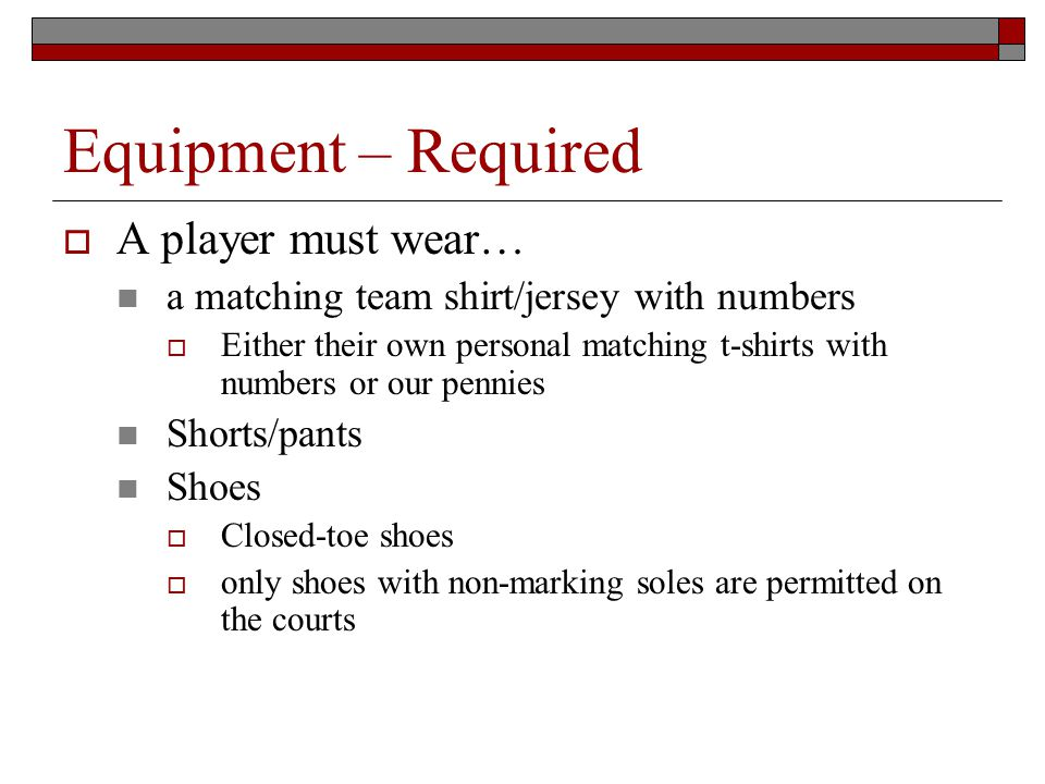 Equipment – Required A player must wear… a matching team shirt/jersey with numbers Either their own personal matching t-shirts with numbers or our pennies Shorts/pants Shoes Closed-toe shoes only shoes with non-marking soles are permitted on the courts