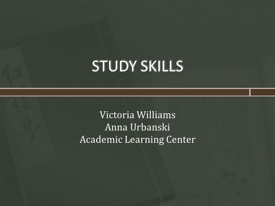 STUDY SKILLS Victoria Williams Anna Urbanski Academic Learning Center
