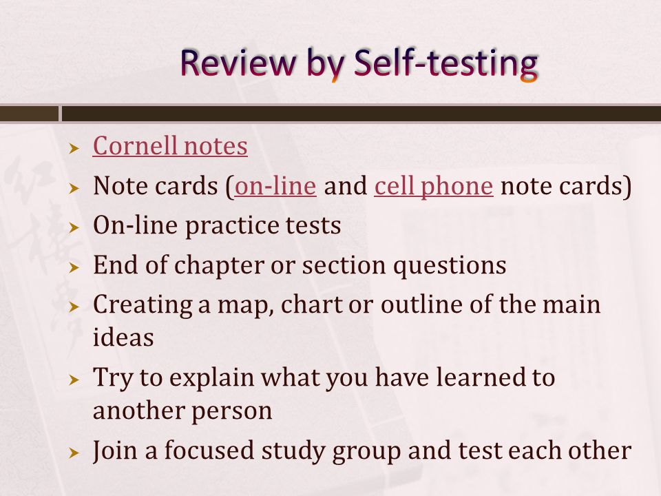 Cornell notes Note cards (on-line and cell phone note cards)on-linecell phone On-line practice tests End of chapter or section questions Creating a map, chart or outline of the main ideas Try to explain what you have learned to another person Join a focused study group and test each other