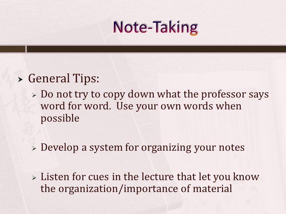 General Tips: Do not try to copy down what the professor says word for word.