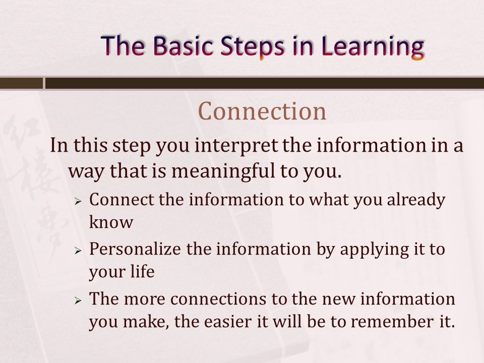 Connection In this step you interpret the information in a way that is meaningful to you.