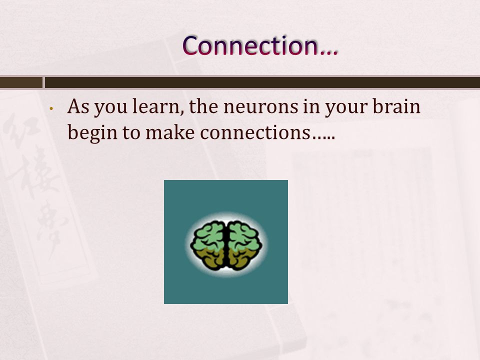 As you learn, the neurons in your brain begin to make connections…..