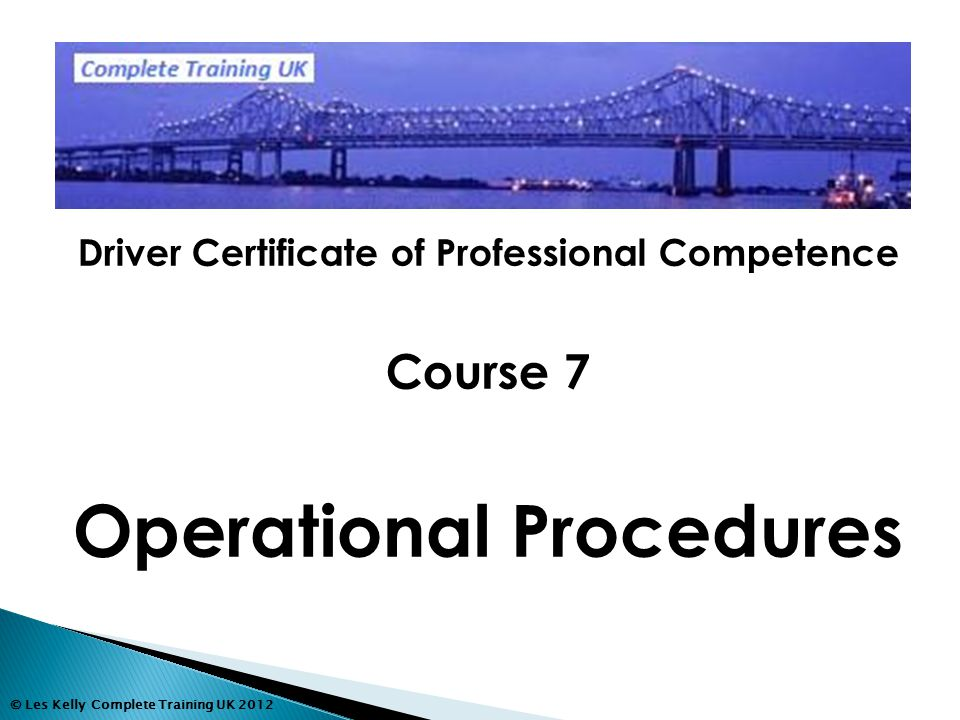 © Les Kelly Complete Training UK 2012 Driver Certificate of Professional Competence Course 7 Operational Procedures