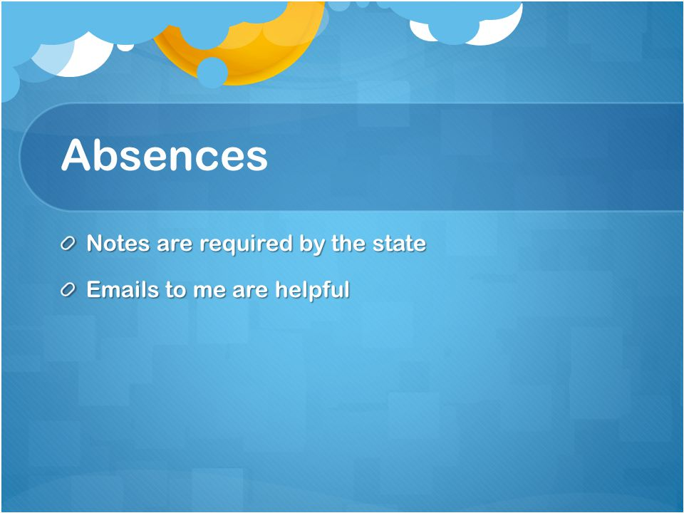 Absences Notes are required by the state Emails to me are helpful