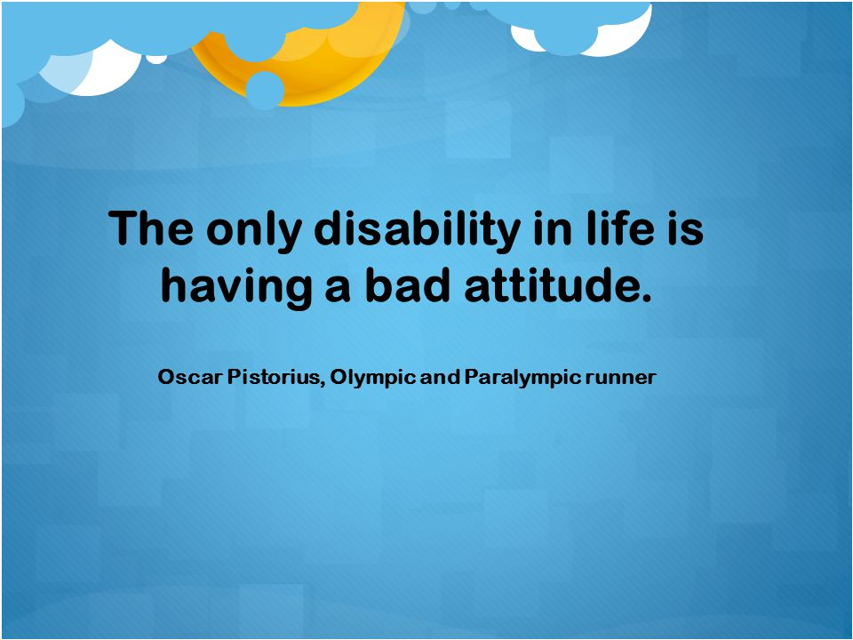 The only disability in life is having a bad attitude.
