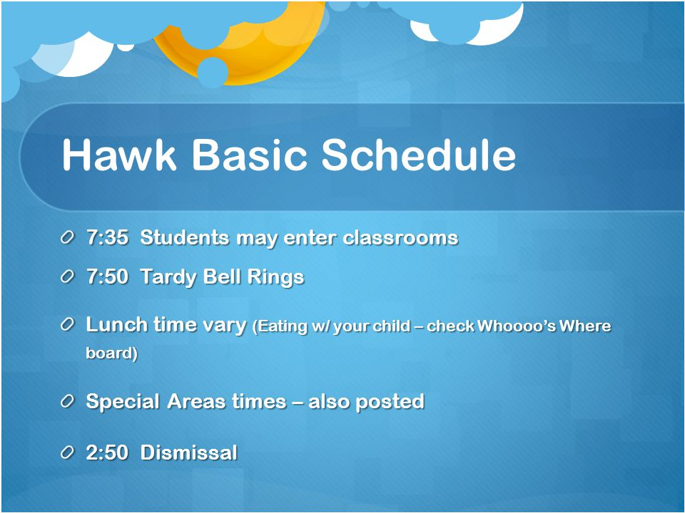 Hawk Basic Schedule 7:35 Students may enter classrooms 7:50 Tardy Bell Rings Lunch time vary (Eating w/ your child – check Whoooos Where board) Special Areas times – also posted 2:50 Dismissal