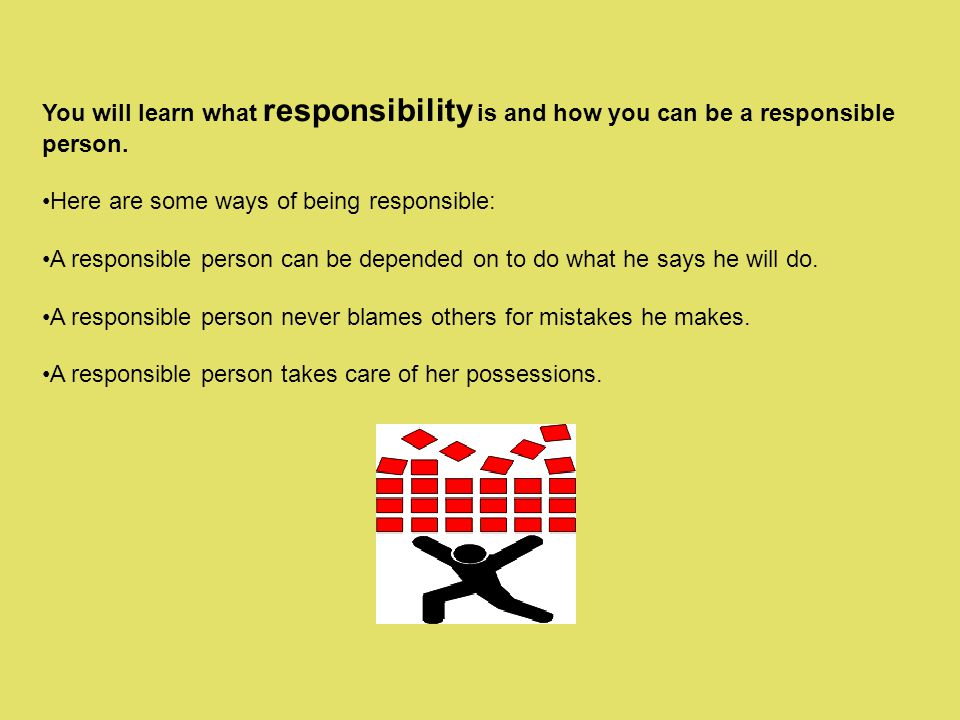 You will learn what responsibility is and how you can be a responsible person.
