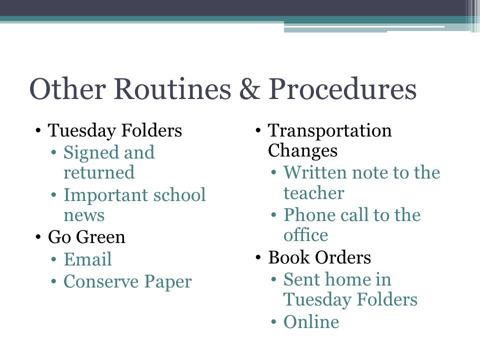 Other Routines & Procedures Tuesday Folders Signed and returned Important school news Go Green Email Conserve Paper Transportation Changes Written note to the teacher Phone call to the office Book Orders Sent home in Tuesday Folders Online