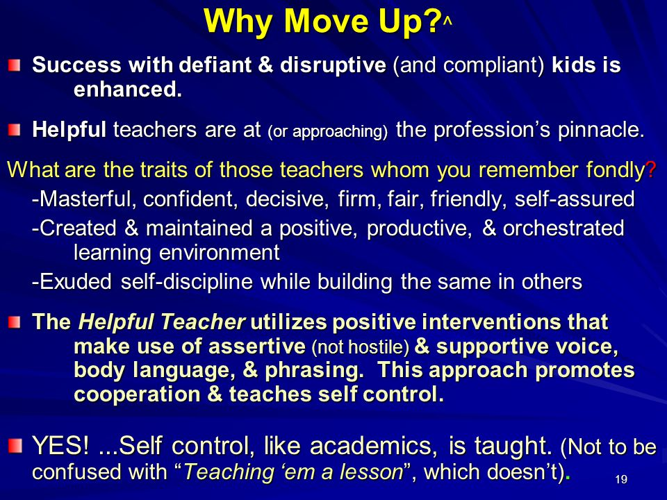 19 Why Move Up. Why Move Up. ^ Success with defiant & disruptive (and compliant) kids is enhanced.
