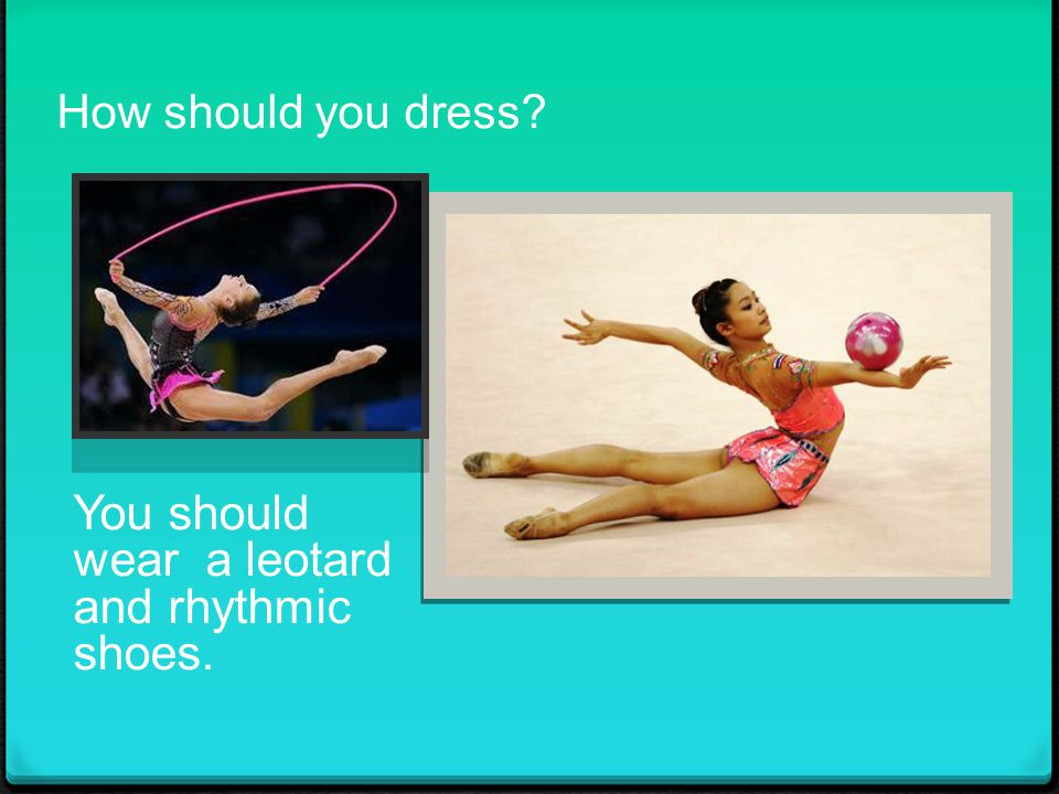 How should you dress You should wear a leotard and rhythmic shoes.