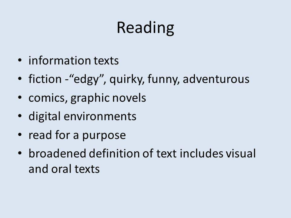 Reading information texts fiction -edgy, quirky, funny, adventurous comics, graphic novels digital environments read for a purpose broadened definition of text includes visual and oral texts